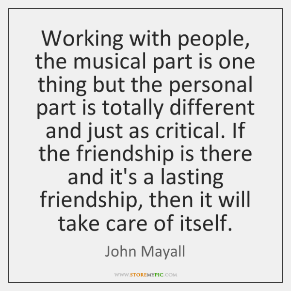 Working with people, the musical part is one thing but the personal ...