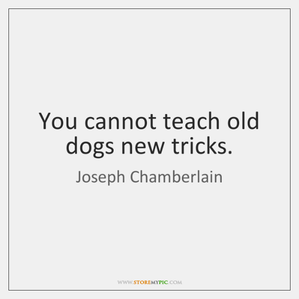 You cannot teach old dogs new tricks.