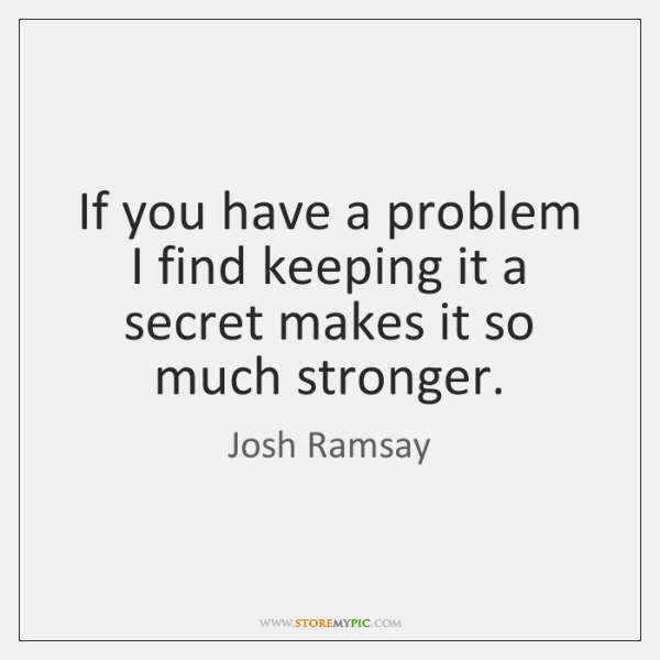 If you have a problem I find keeping it a secret makes ...