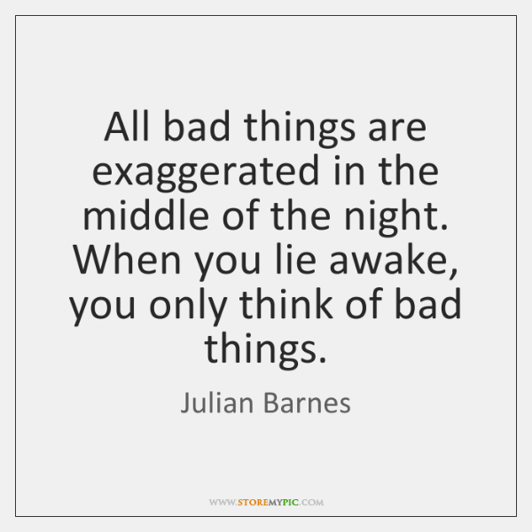 All bad things are exaggerated in the middle of the night. When ...
