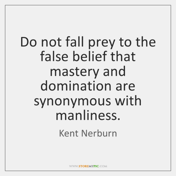 Do not fall prey to the false belief that mastery and domination ...