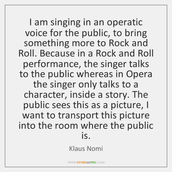 I am singing in an operatic voice for the public, to bring ...