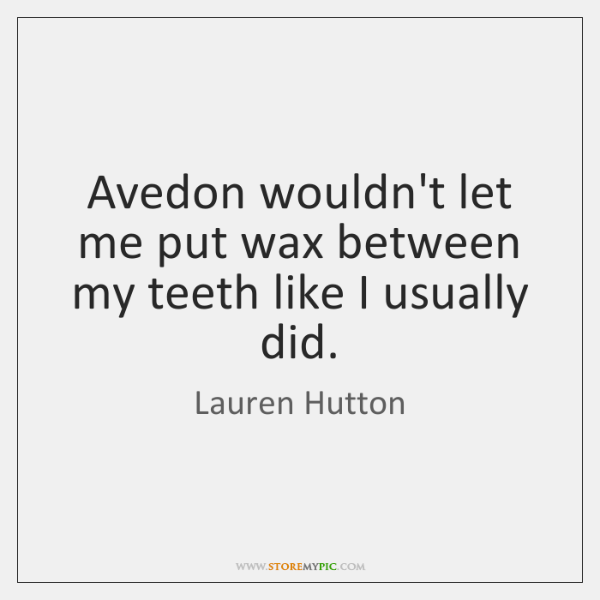 Avedon wouldn't let me put wax between my teeth like I usually ...