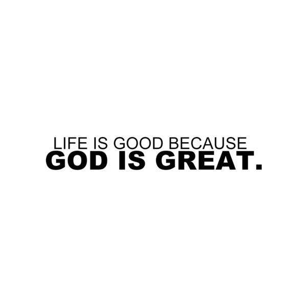 Life is good because God is great.