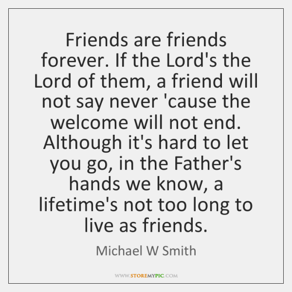 Friends are friends forever. If the Lord's the Lord of them, a ...