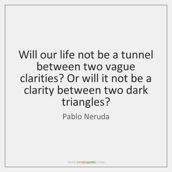 Will our life not be a tunnel between two vague clarities? Or ...