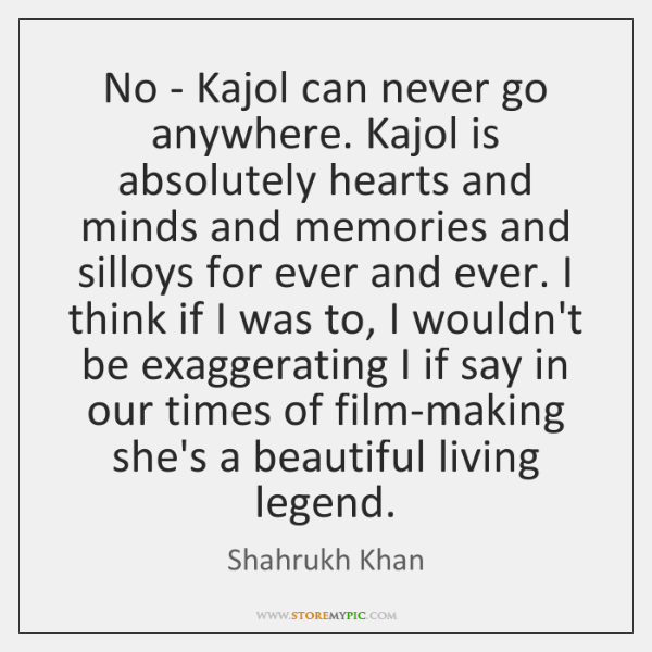 No - Kajol can never go anywhere. Kajol is absolutely hearts and ...
