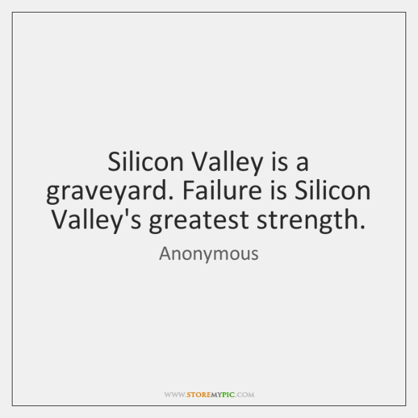 Silicon Valley is a graveyard. Failure is Silicon Valley's greatest strength.