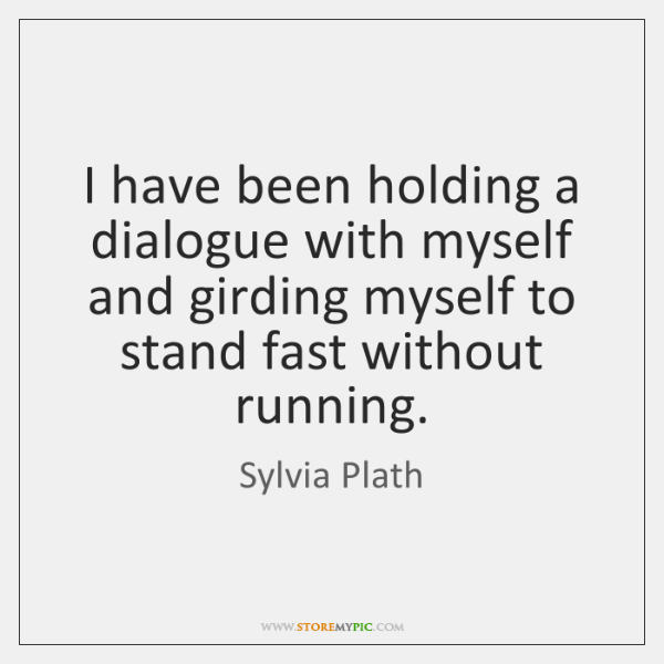 I have been holding a dialogue with myself and girding myself to ...