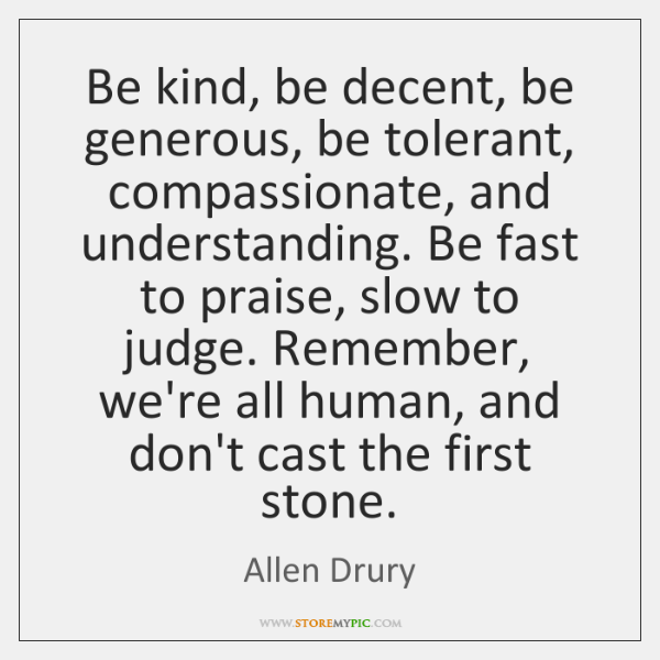 Be kind, be decent, be generous, be tolerant, compassionate, and understanding. Be ...