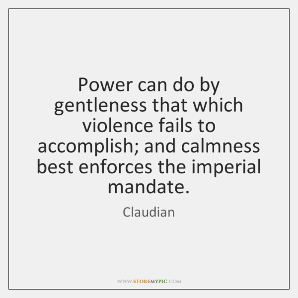 Power can do by gentleness that which violence fails to accomplish; and ...
