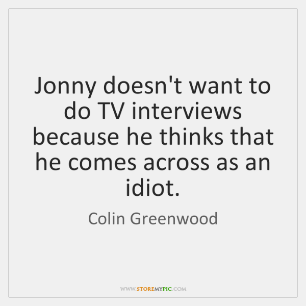 Jonny doesn't want to do TV interviews because he thinks that he ...