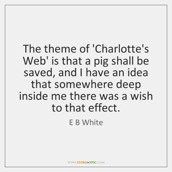 The theme of 'Charlotte's Web' is that a pig shall be saved, ...