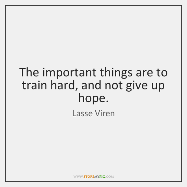 The important things are to train hard, and not give up hope.