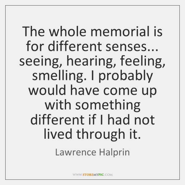 The whole memorial is for different senses... seeing, hearing, feeling, smelling. I ...