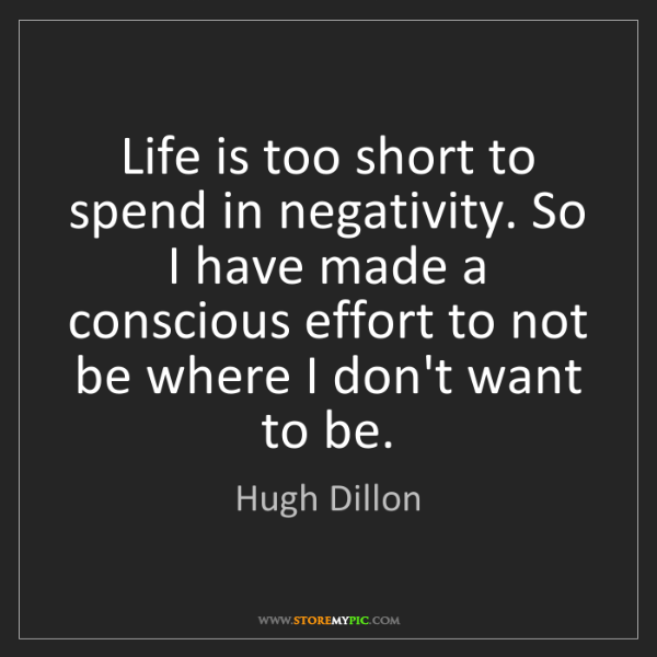 Hugh Dillon: Life is too short to spend in negativity. So I have made...