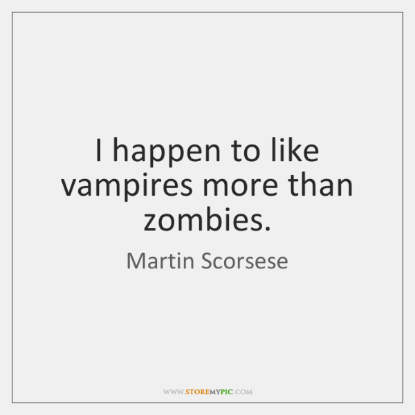 I happen to like vampires more than zombies.