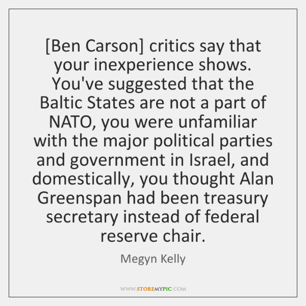[Ben Carson] critics say that your inexperience shows. You've suggested that the ...