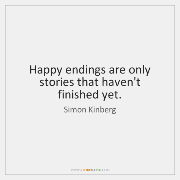 Happy endings are only stories that haven't finished yet.