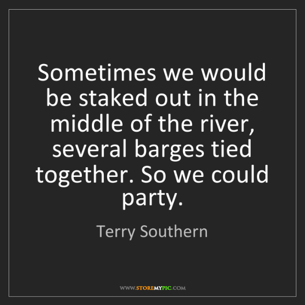 Terry Southern: Sometimes we would be staked out in the middle of the...