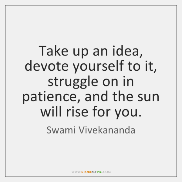 Take up an idea, devote yourself to it, struggle on in patience, ...