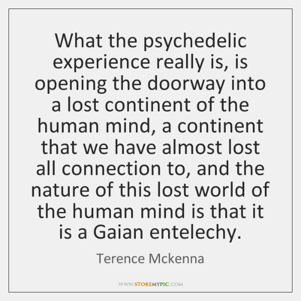 What the psychedelic experience really is, is opening the doorway into a ...