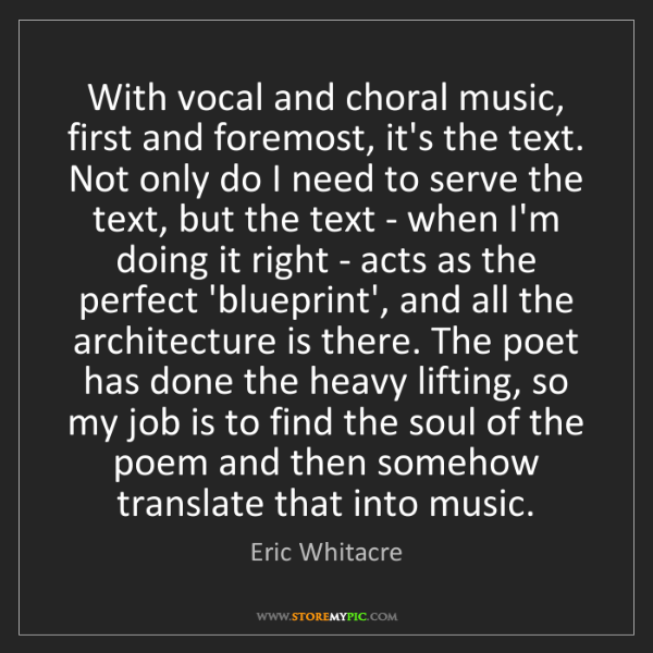 Eric Whitacre: With vocal and choral music, first and foremost, it's...