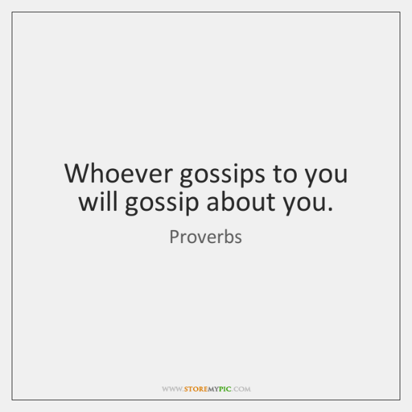 Whoever gossips to you will gossip about you.