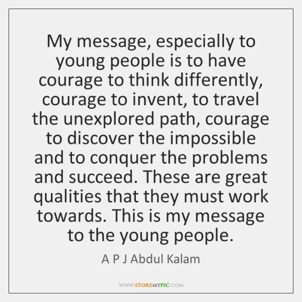 My message, especially to young people is to have courage to think ...