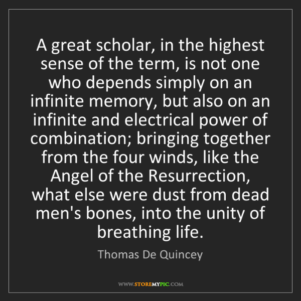Thomas De Quincey: A great scholar, in the highest sense of the term, is...