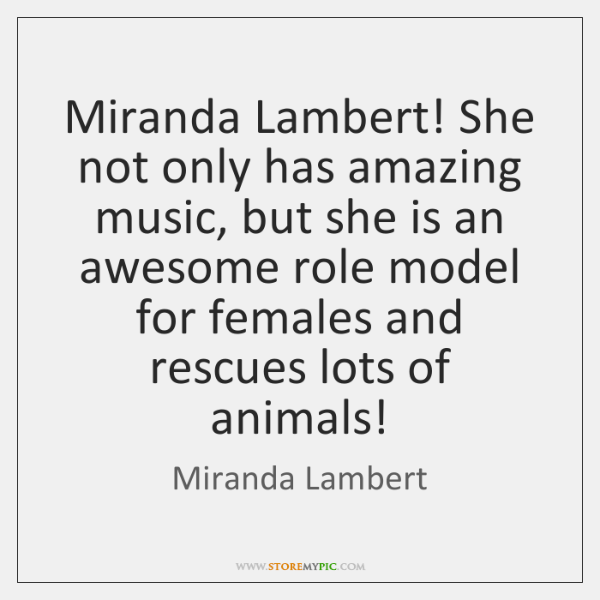 Miranda Lambert! She not only has amazing music, but she is an ...