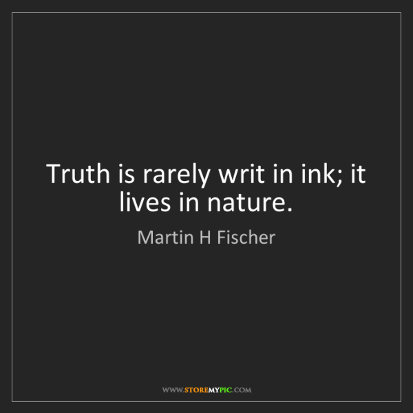 Martin H Fischer: Truth is rarely writ in ink; it lives in nature.