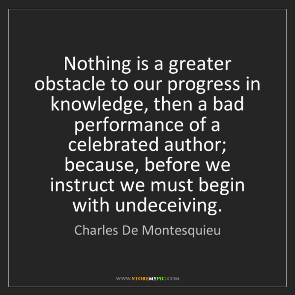 Charles De Montesquieu: Nothing is a greater obstacle to our progress in knowledge,...