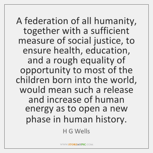 A federation of all humanity, together with a sufficient measure of social ...