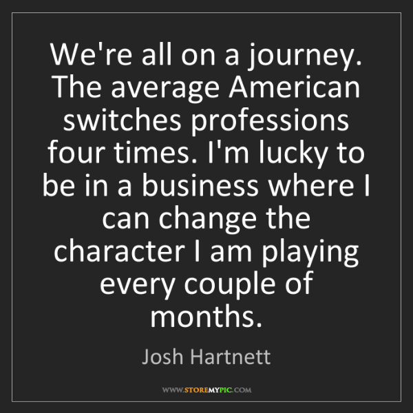 Josh Hartnett: We're all on a journey. The average American switches...