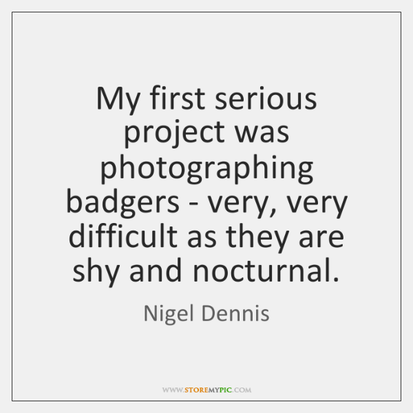 My first serious project was photographing badgers - very, very difficult as ...