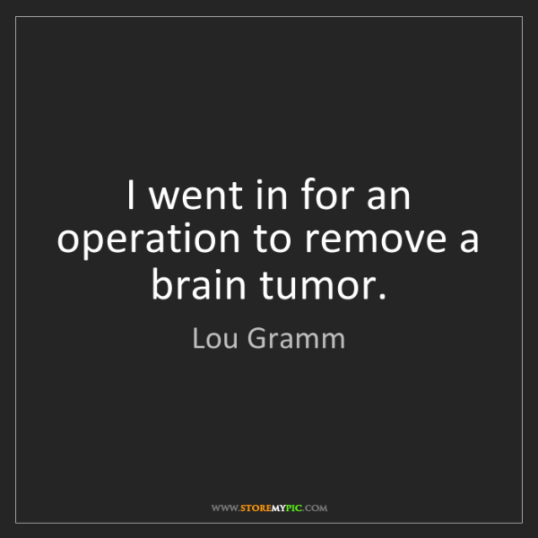 Lou Gramm: I went in for an operation to remove a brain tumor.