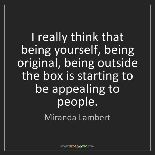 Miranda Lambert: I really think that being yourself, being original, being...