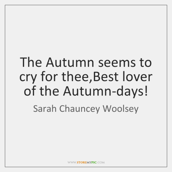 The Autumn seems to cry for thee,Best lover of the Autumn-days!