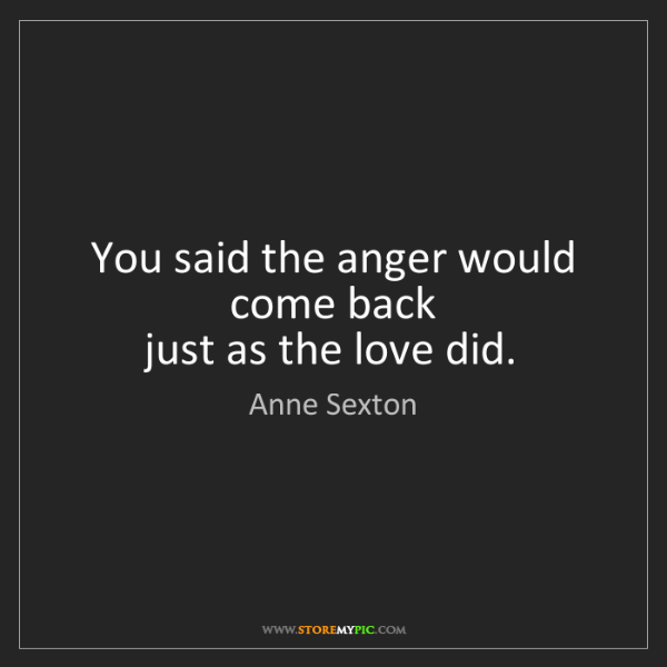 Anne Sexton: You said the anger would come back   just as the love...