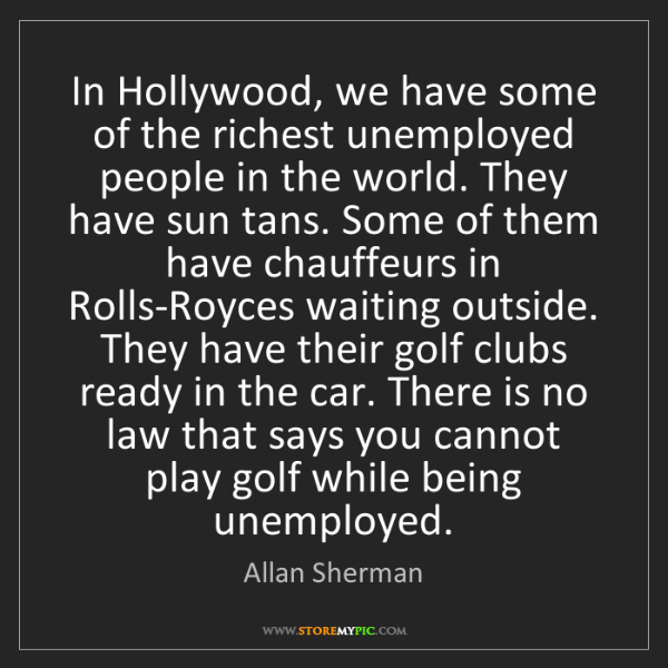 Allan Sherman: In Hollywood, we have some of the richest unemployed...