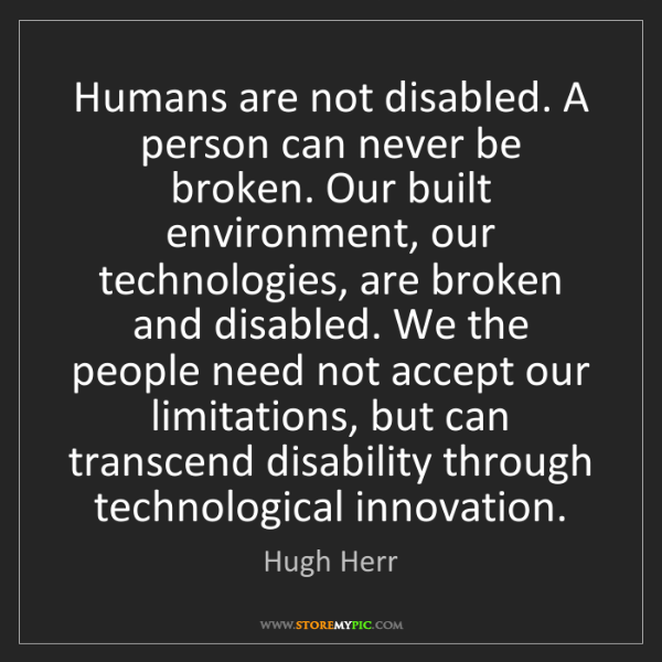 Hugh Herr: Humans are not disabled. A person can never be broken....