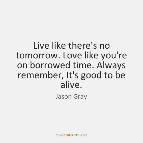 Live Like Theres No Tomorrow Love Like Youre On Borrowed Time