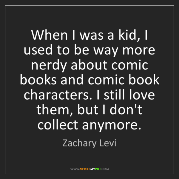 Zachary Levi: When I was a kid, I used to be way more nerdy about comic...