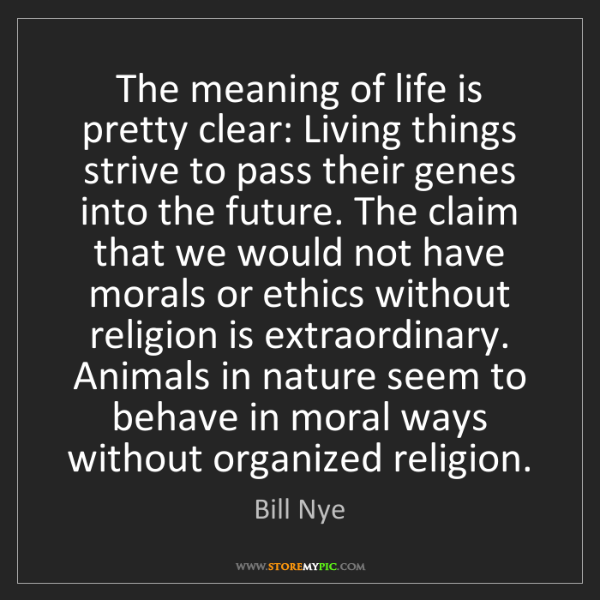 Bill Nye: The meaning of life is pretty clear: Living things strive...