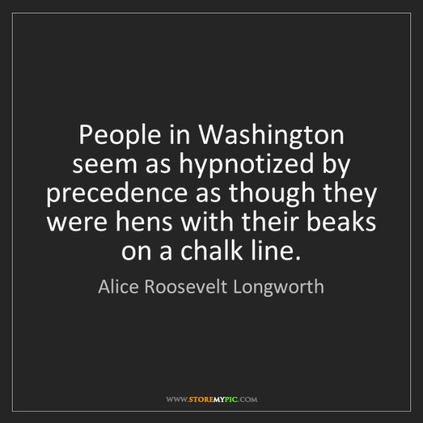 Alice Roosevelt Longworth: People in Washington seem as hypnotized by precedence...