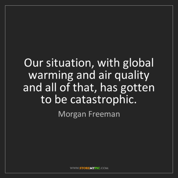 Morgan Freeman: Our situation, with global warming and air quality and...