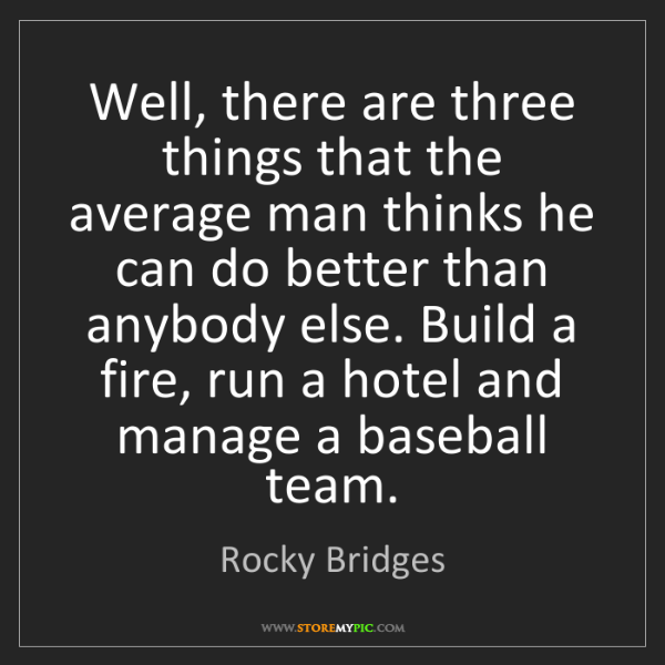 Rocky Bridges: Well, there are three things that the average man thinks...