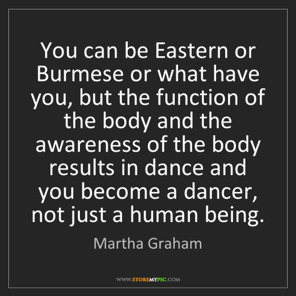 Martha Graham: You can be Eastern or Burmese or what have you, but the...