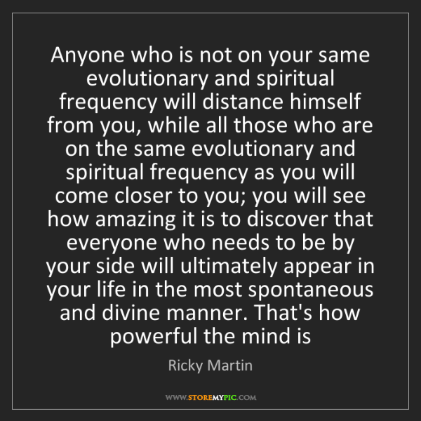 Ricky Martin: Anyone who is not on your same evolutionary and spiritual...